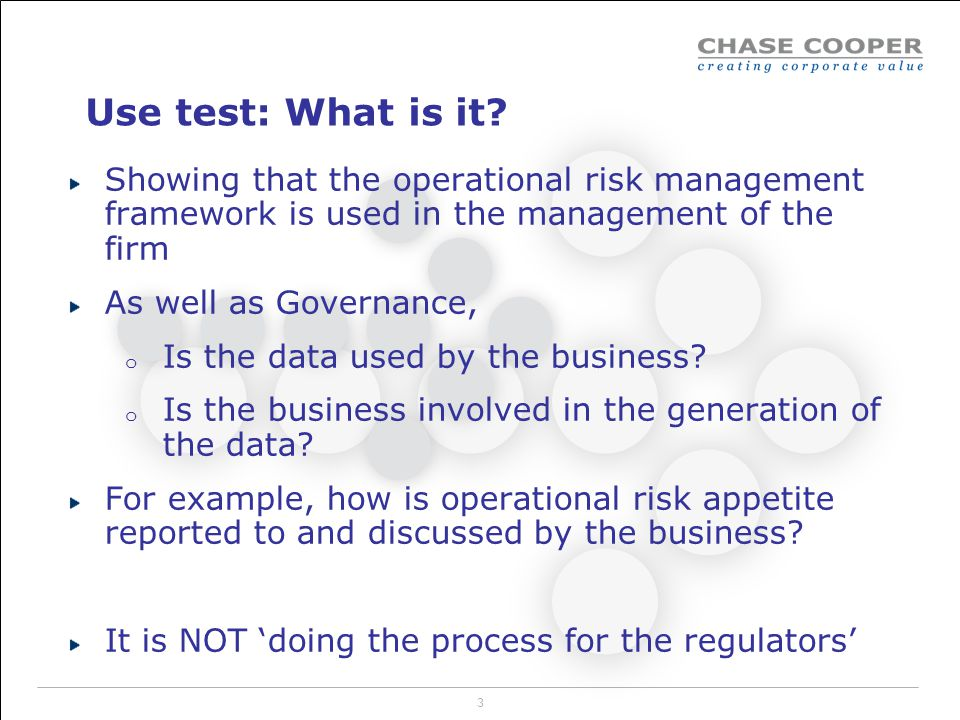 Use test: What is it Showing that the operational risk management framework is used in the management of the firm.