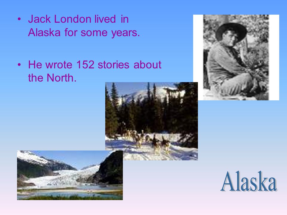 Alaska Jack London lived in Alaska for some years.