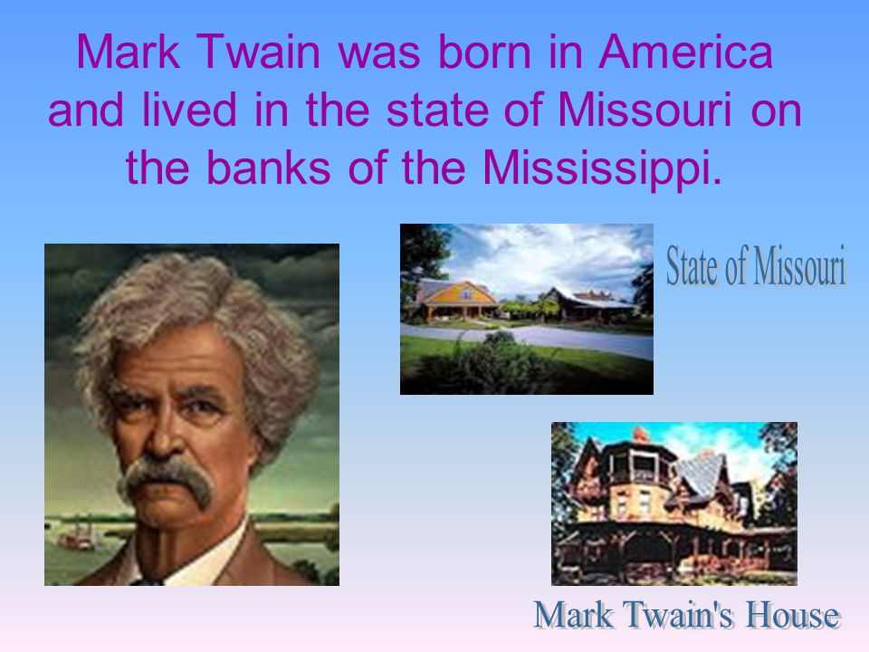 Mark Twain was born in America and lived in the state of Missouri on the banks of the Mississippi.