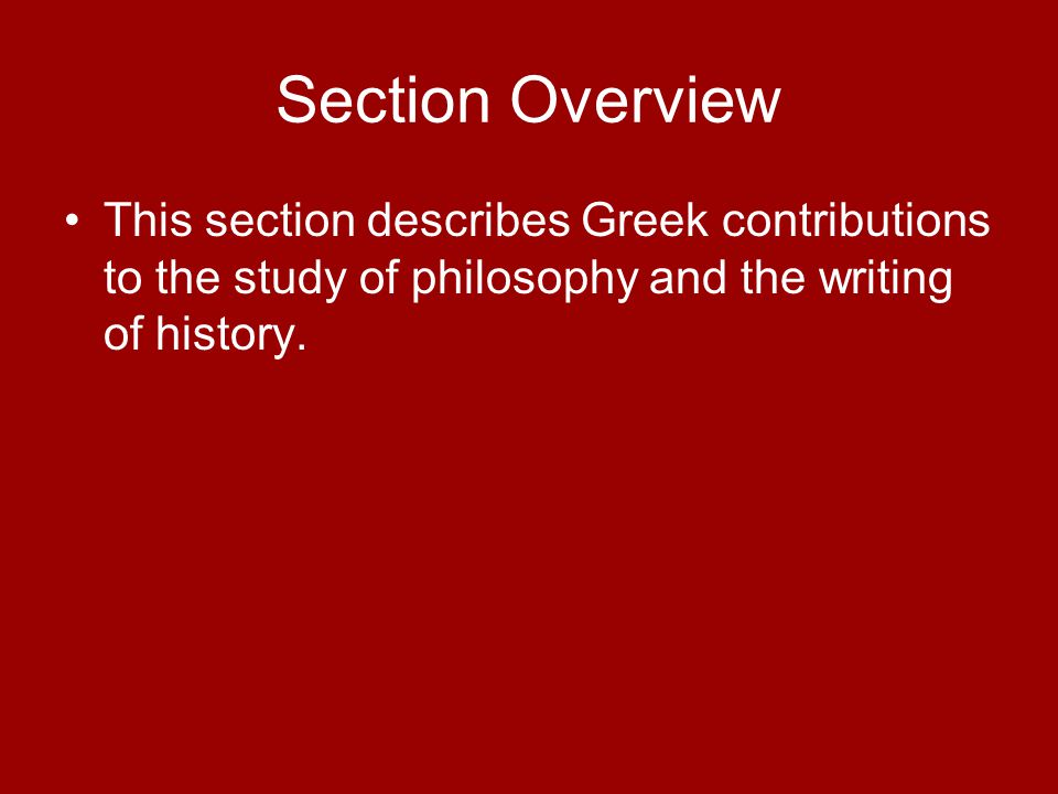 Section Overview This section describes Greek contributions to the study of philosophy and the writing of history.