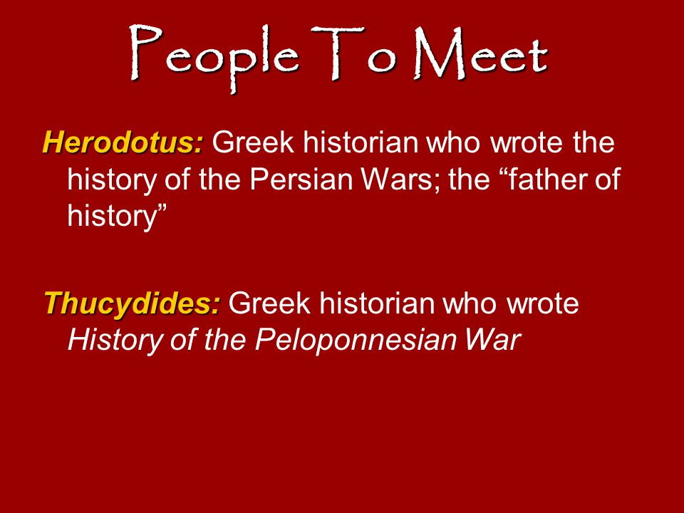 People To Meet Herodotus: Greek historian who wrote the history of the Persian Wars; the father of history