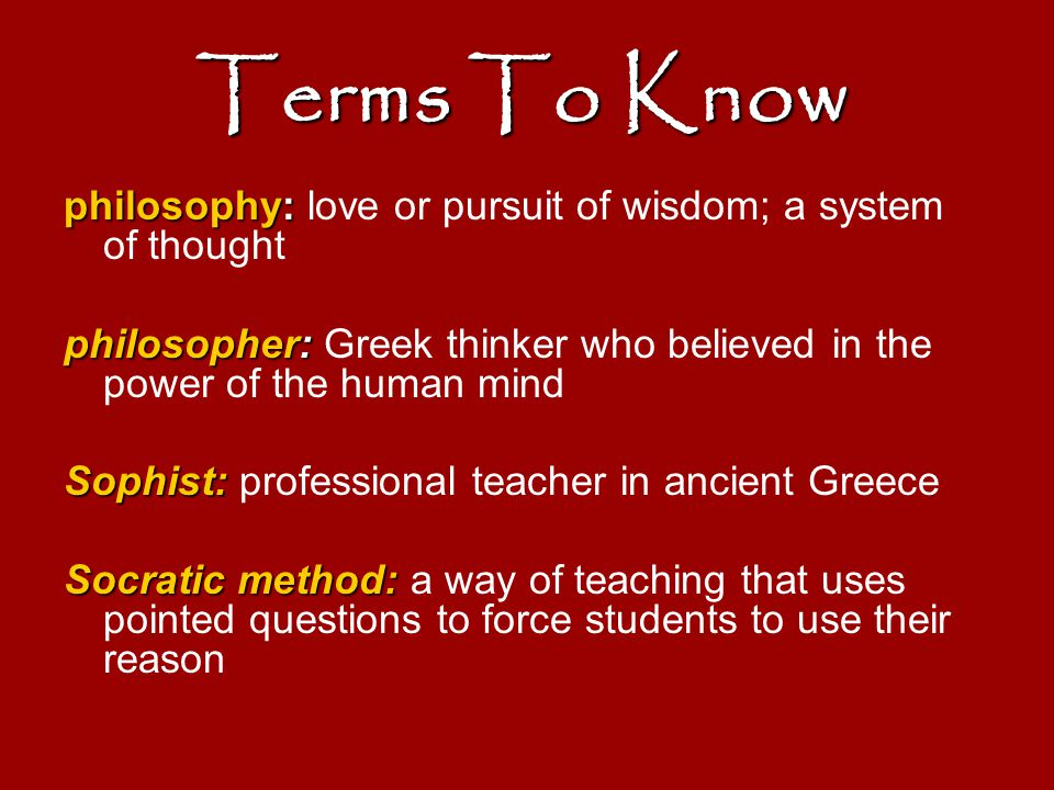 Terms To Know philosophy: love or pursuit of wisdom; a system of thought. philosopher: Greek thinker who believed in the power of the human mind.