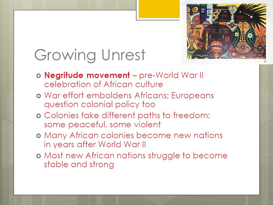 Growing Unrest Negritude movement – pre-World War II celebration of African culture.