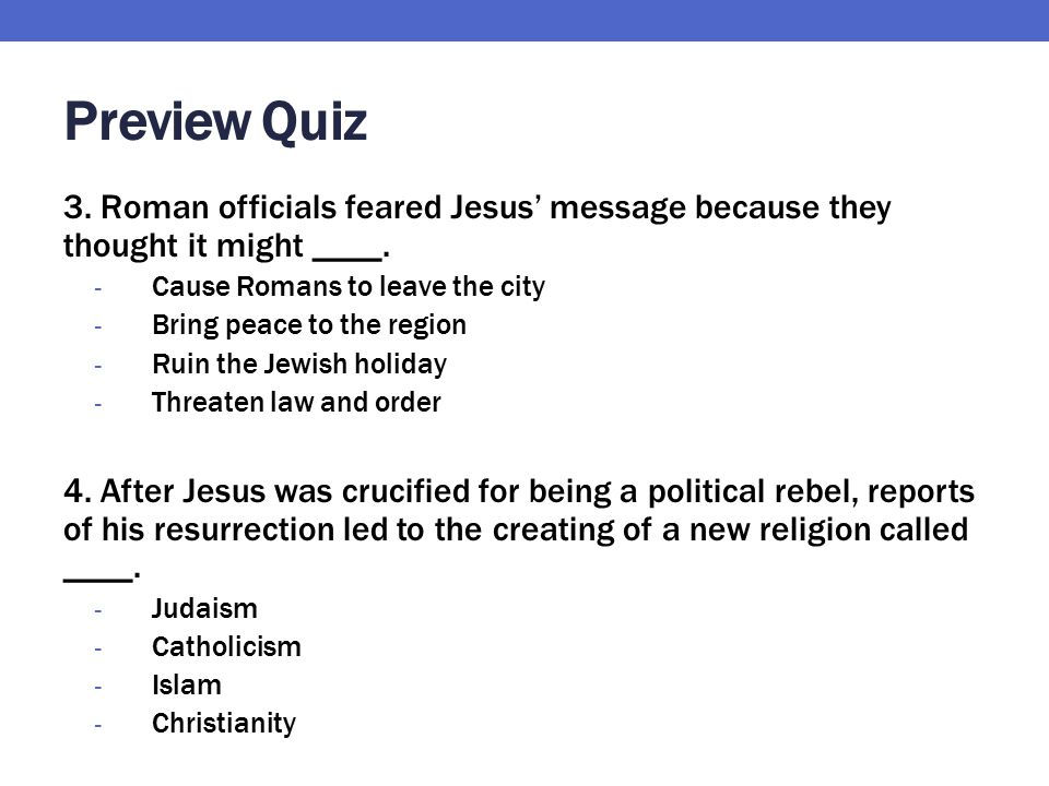 Preview Quiz 3. Roman officials feared Jesus' message because they thought it might ____. Cause Romans to leave the city.