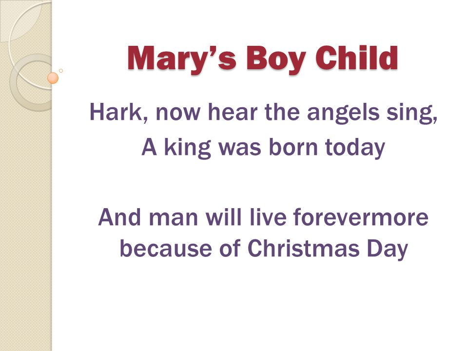 Mary's Boy Child Hark, now hear the angels sing, A king was born today