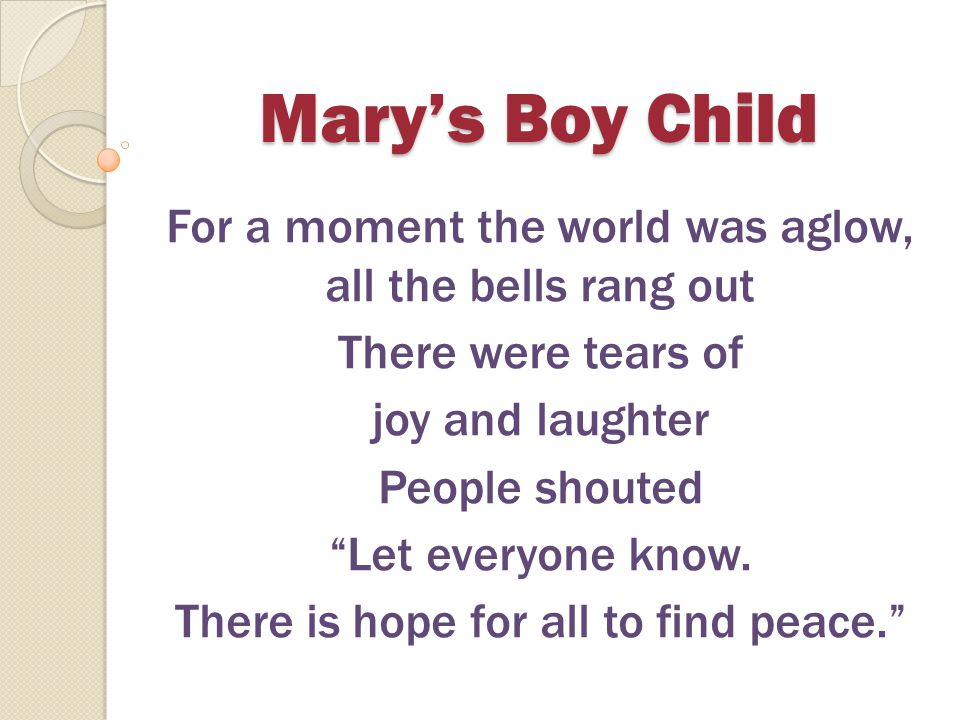 Mary's Boy Child For a moment the world was aglow, all the bells rang out. There were tears of. joy and laughter.