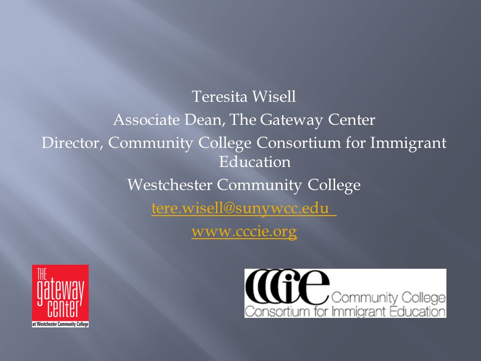Teresita Wisell Associate Dean, The Gateway Center Director, Community College Consortium for Immigrant Education Westchester Community College tere.wisell@sunywcc.edu www.cccie.org