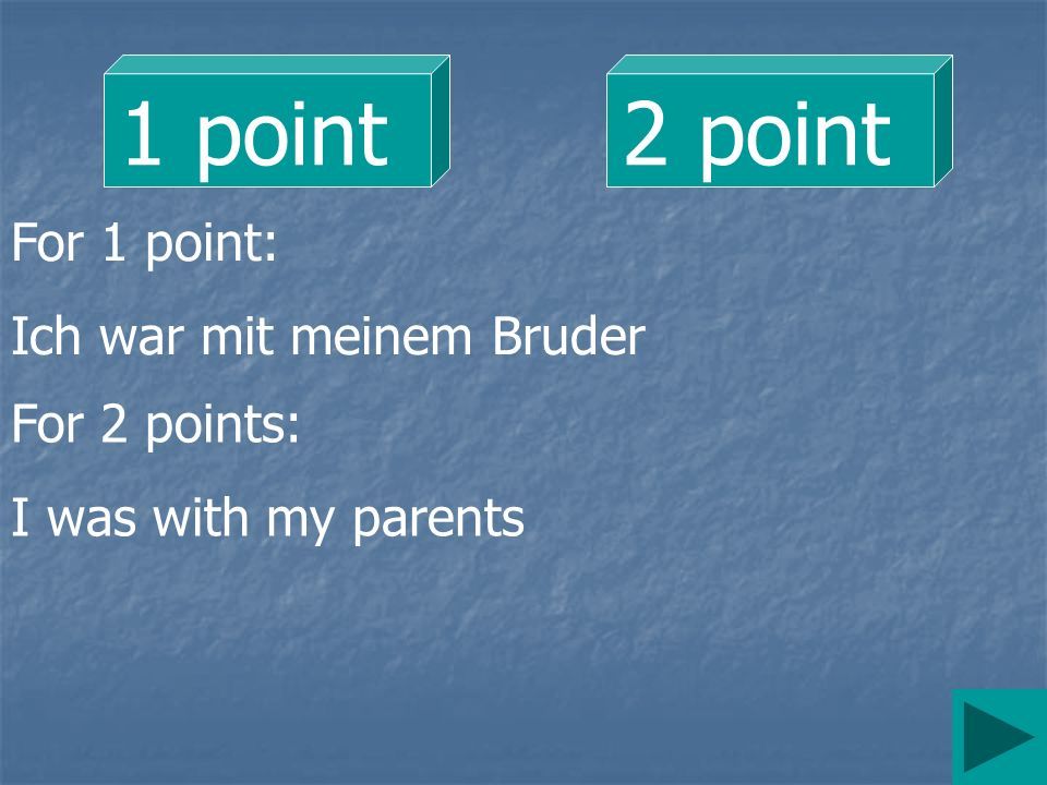 1 point 2 point For 1 point: Ich war mit meinem Bruder For 2 points: