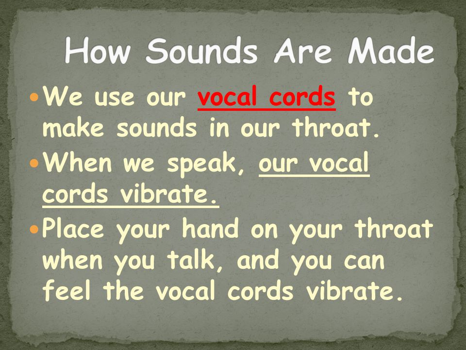 How Sounds Are Made We use our vocal cords to make sounds in our throat. When we speak, our vocal cords vibrate.