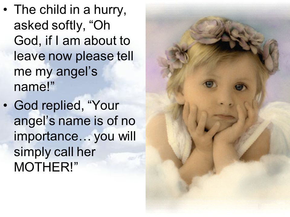 The child in a hurry, asked softly, Oh God, if I am about to leave now please tell me my angel's name!