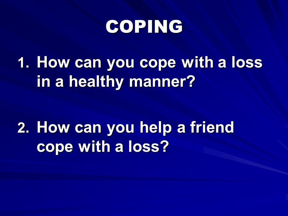 COPING How can you cope with a loss in a healthy manner