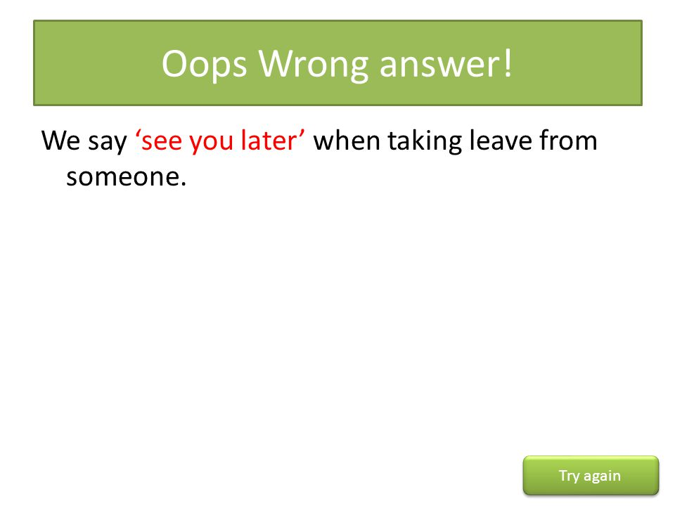 Oops Wrong answer! We say 'see you later' when taking leave from someone. Try again