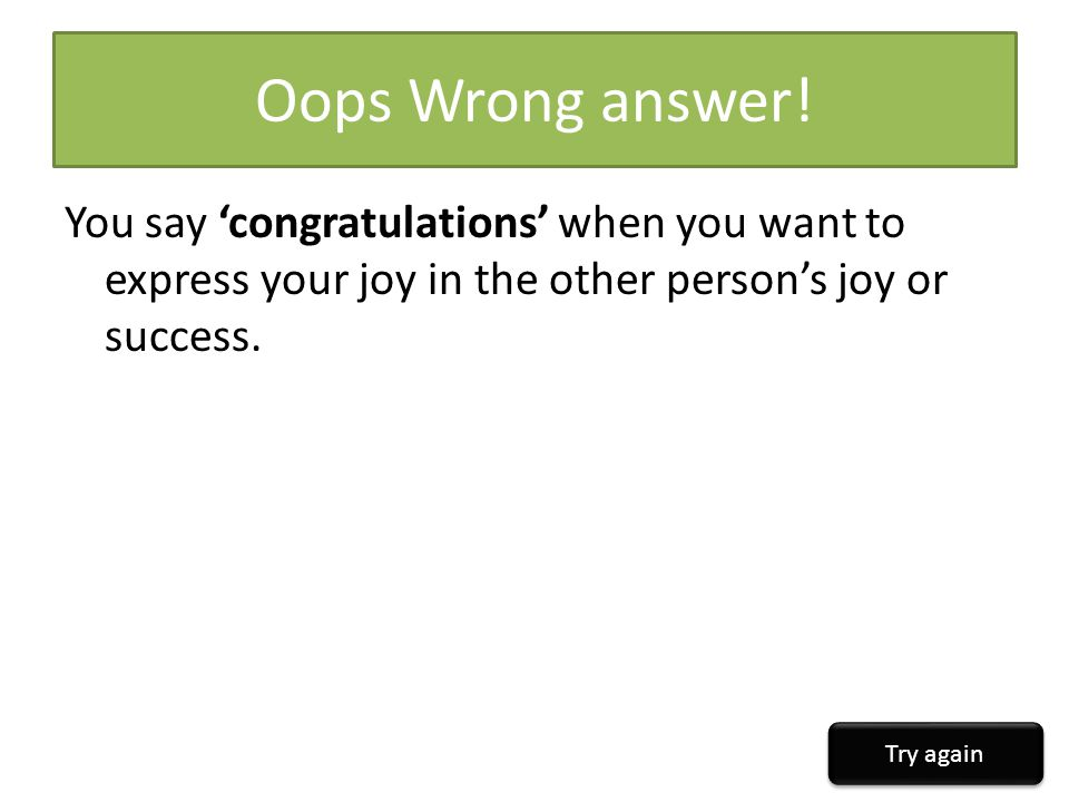 Oops Wrong answer! You say 'congratulations' when you want to express your joy in the other person's joy or success.