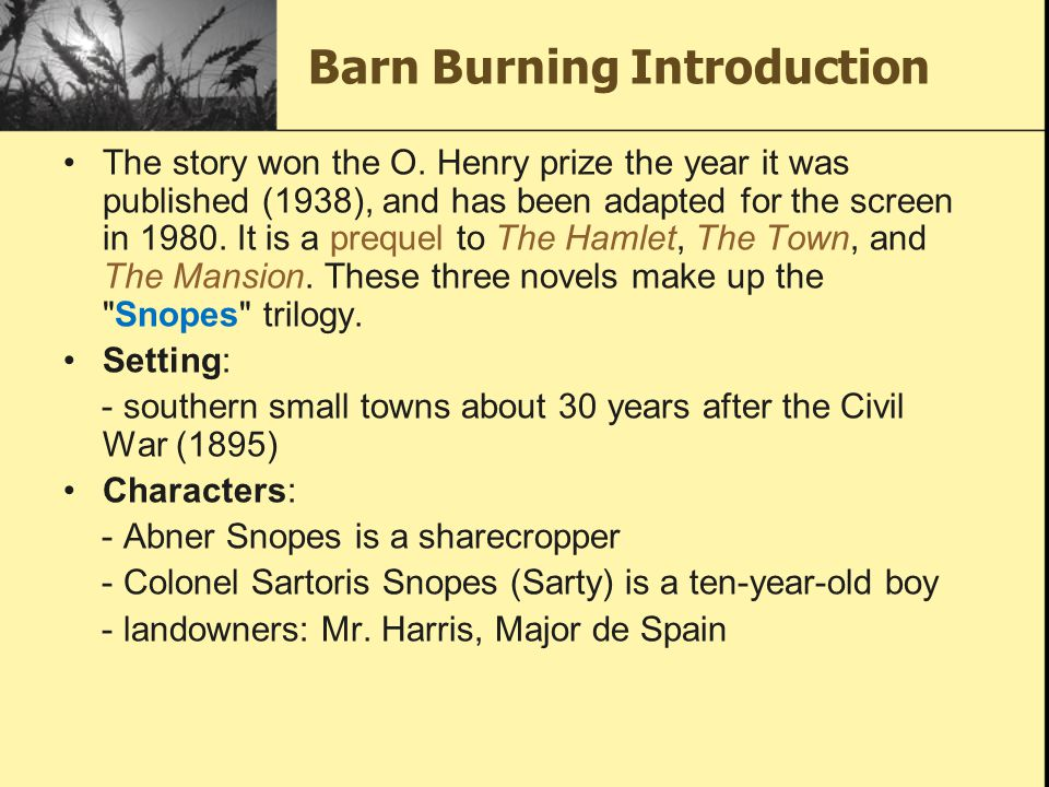"barn burning by william falkner essay The theme of faulkner's ""barn burning"" is the inner conflict a person feels between one's innate moral beliefs and one's loyalty to his or her family."