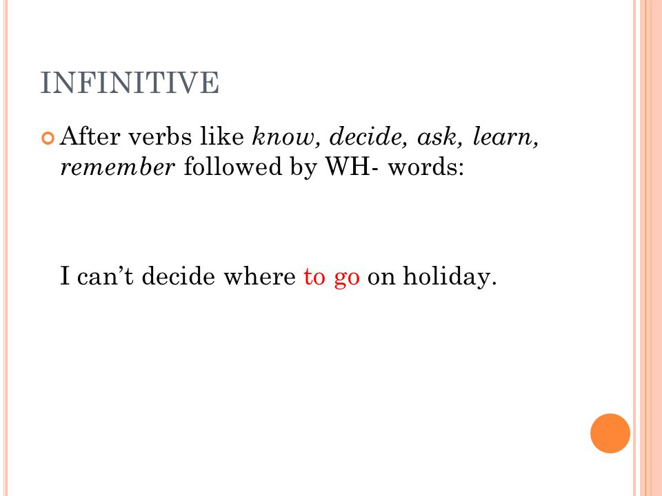 INFINITIVE After verbs like know, decide, ask, learn, remember followed by WH- words: I can't decide where to go on holiday.