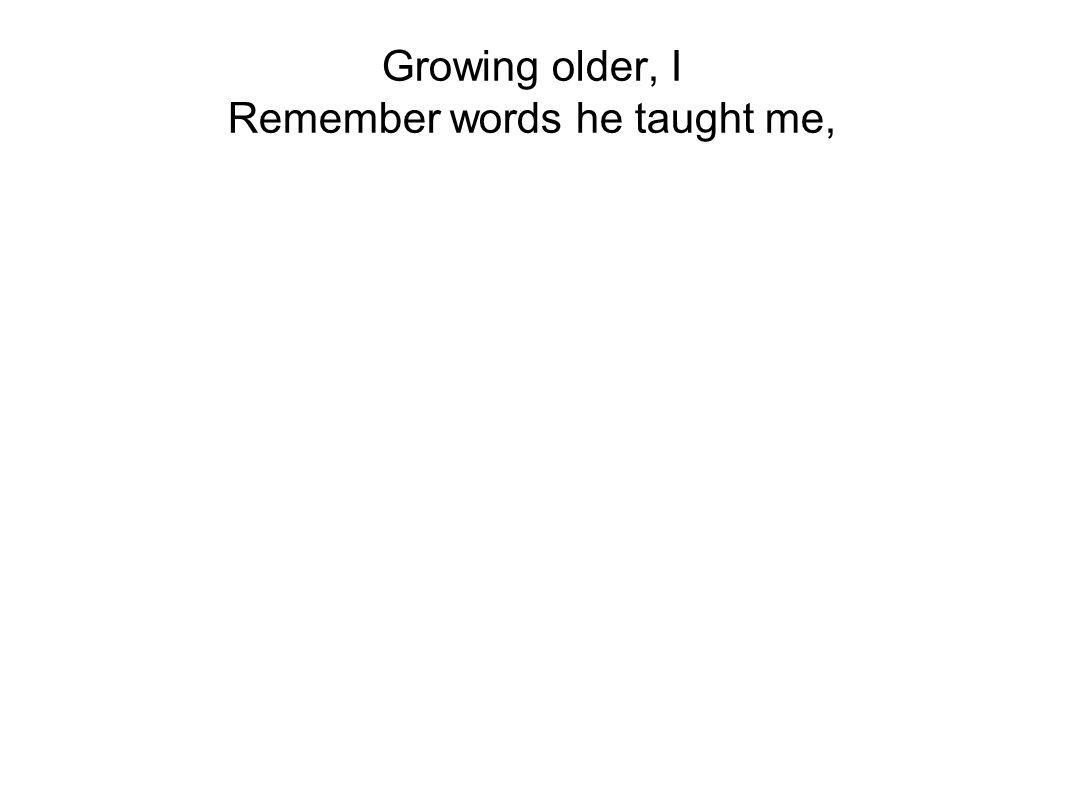 Growing older, I Remember words he taught me,