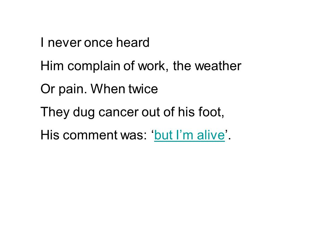 I never once heard Him complain of work, the weather. Or pain. When twice. They dug cancer out of his foot,