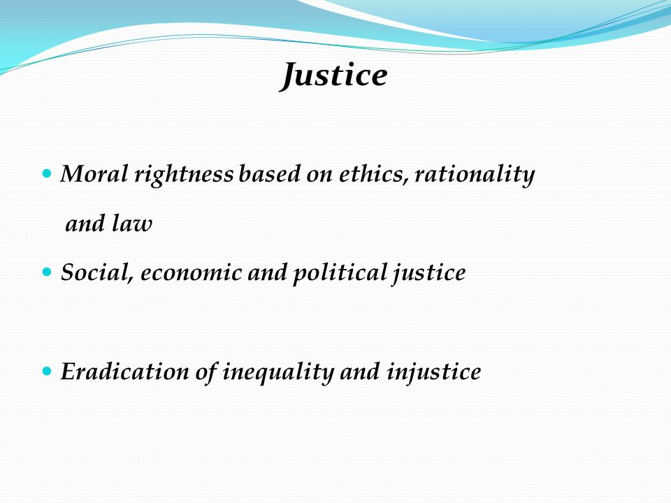 Justice Moral rightness based on ethics, rationality and law