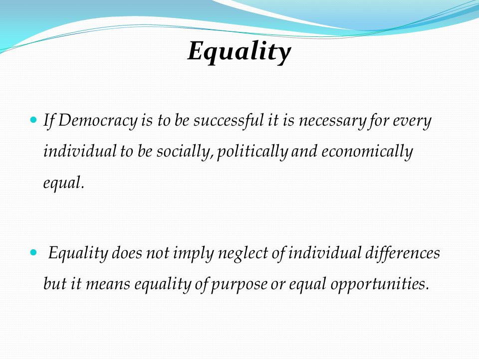 Equality If Democracy is to be successful it is necessary for every individual to be socially, politically and economically equal.