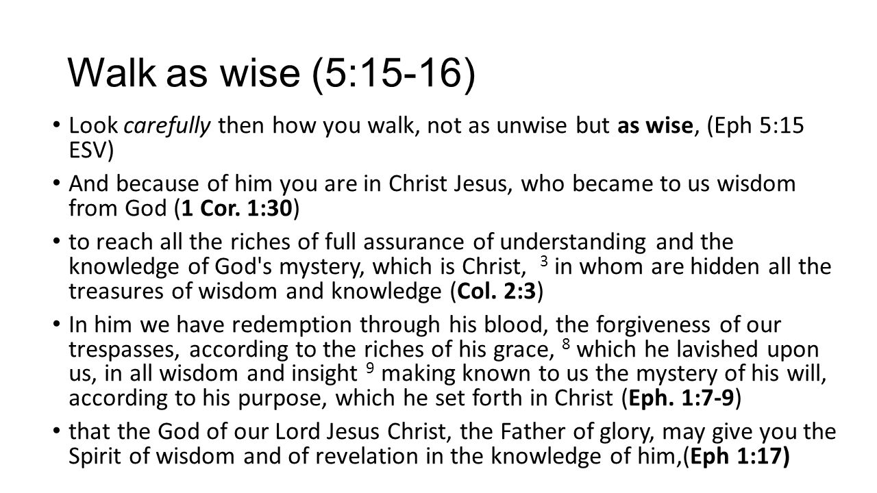 Walk as wise (5:15-16) Look carefully then how you walk, not as unwise but as wise, (Eph 5:15 ESV)