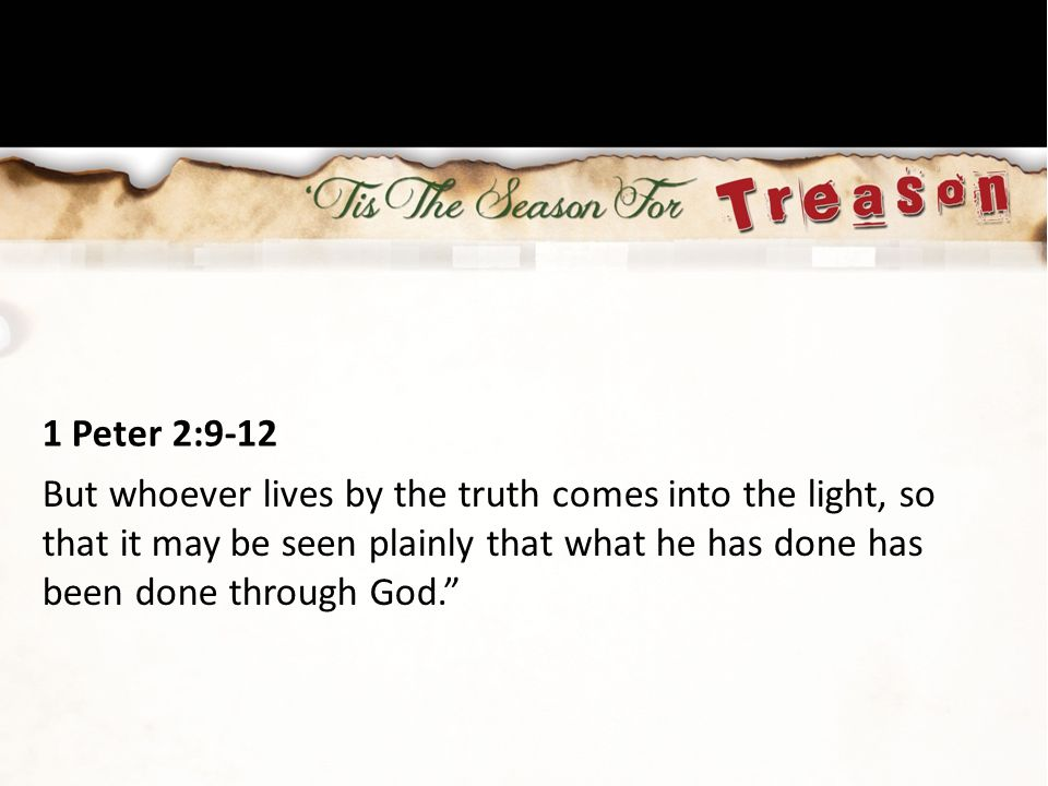 1 Peter 2:9-12 But whoever lives by the truth comes into the light, so that it may be seen plainly that what he has done has been done through God.