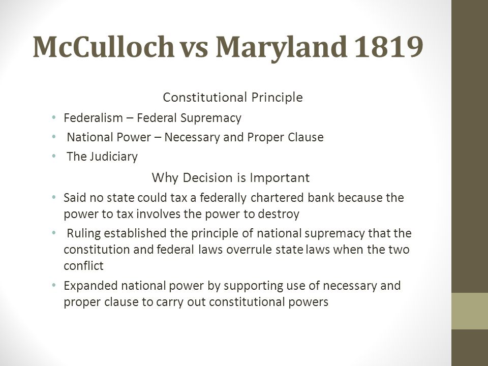 mculloch vs maryland Maryland filed a suit against mcculloch in an effort to collect the taxes the supreme court, however, decided that the chartering of a bank was an implied power of the constitution, under the elastic clause, which granted congress the authority to make all laws which shall be necessary and proper for carrying into execution the.