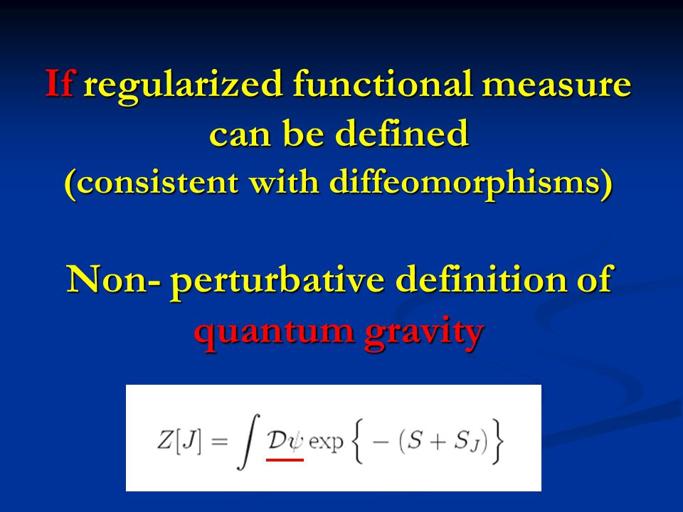 If regularized functional measure can be defined (consistent with diffeomorphisms) Non- perturbative definition of quantum gravity