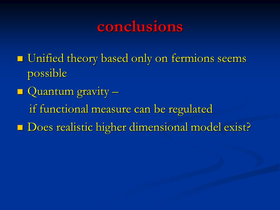 conclusions Unified theory based only on fermions seems possible
