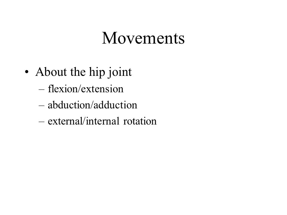 Movements About the hip joint flexion/extension abduction/adduction