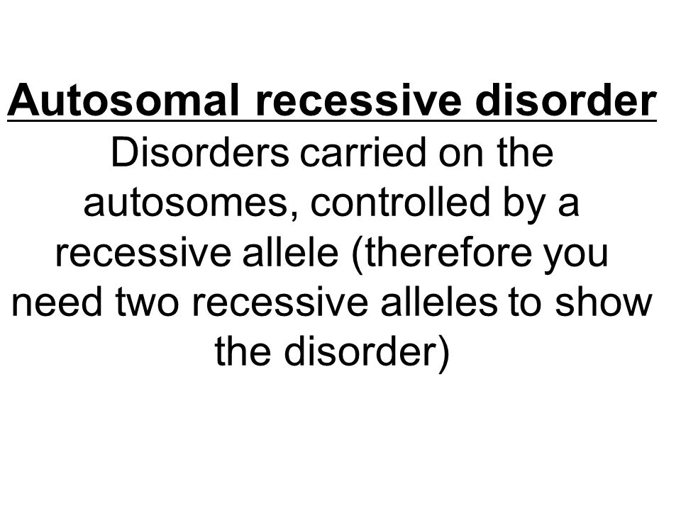 Autosomal recessive disorder Disorders carried on the autosomes, controlled by a recessive allele (therefore you need two recessive alleles to show the disorder)