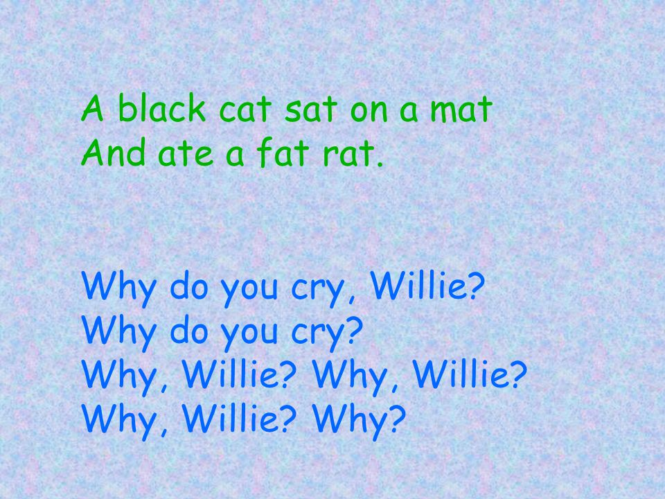 A black cat sat on a mat And ate a fat rat. Why do you cry, Willie