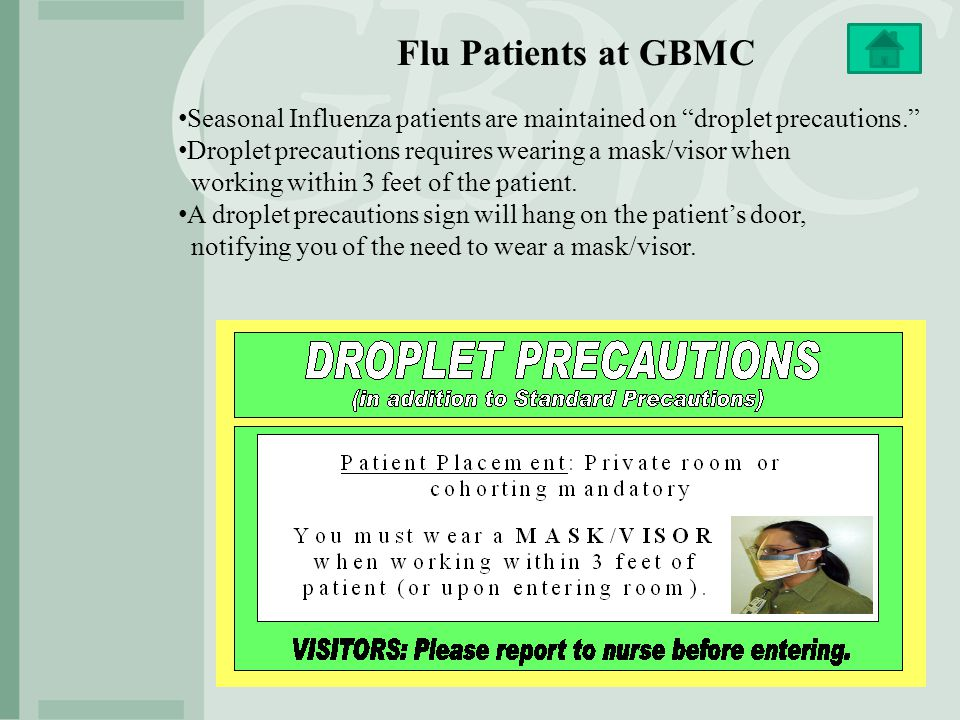 Flu Patients at GBMC Seasonal Influenza patients are maintained on droplet precautions. Droplet precautions requires wearing a mask/visor when.