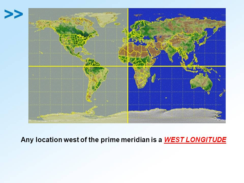 Any location west of the prime meridian is a WEST LONGITUDE