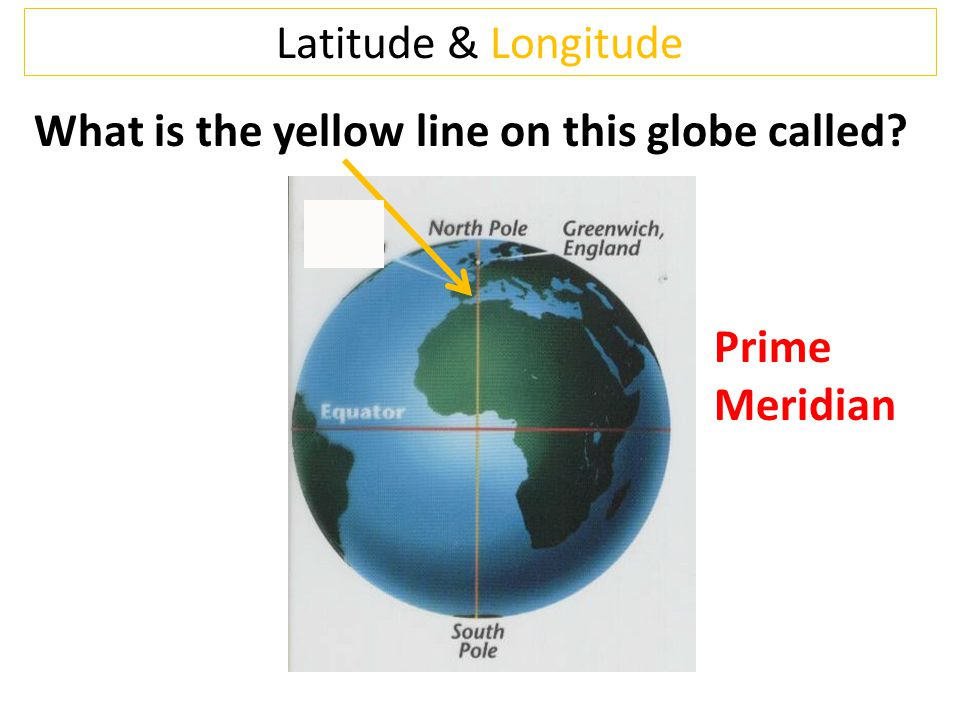 Latitude & Longitude What is the yellow line on this globe called Prime Meridian