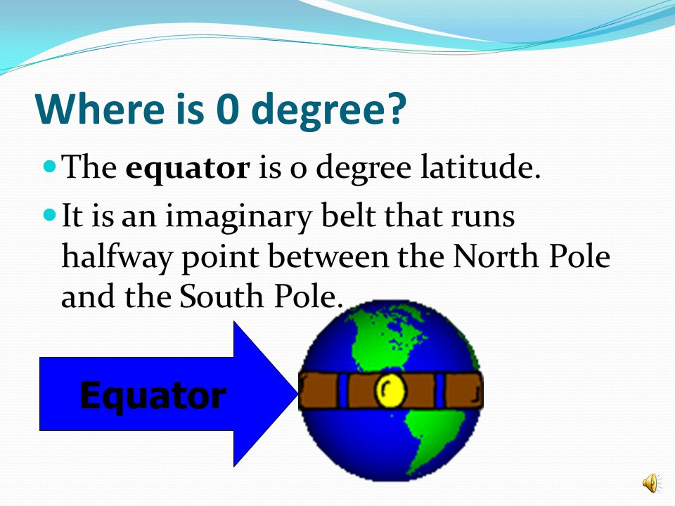 Where is 0 degree Equator The equator is 0 degree latitude.