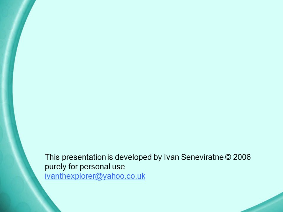 This presentation is developed by Ivan Seneviratne © 2006 purely for personal use.