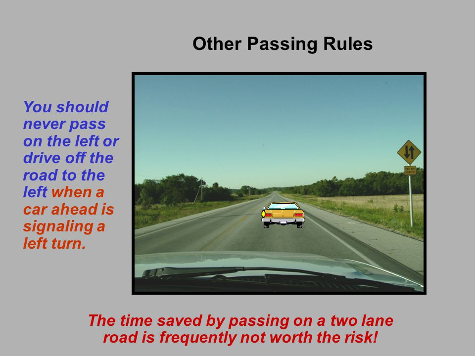 Other Passing Rules You should never pass on the left or drive off the road to the left when a car ahead is signaling a left turn.