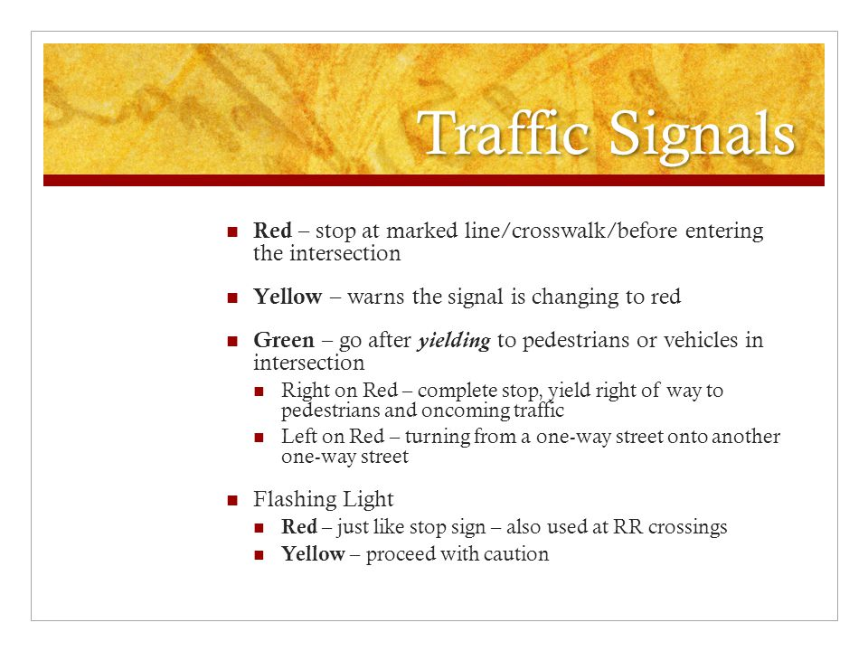Traffic Signals Red – stop at marked line/crosswalk/before entering the intersection. Yellow – warns the signal is changing to red.