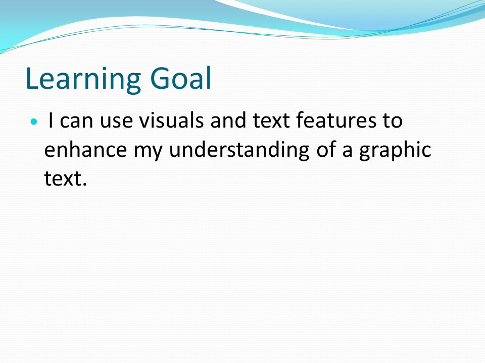Learning Goal I can use visuals and text features to enhance my understanding of a graphic text.
