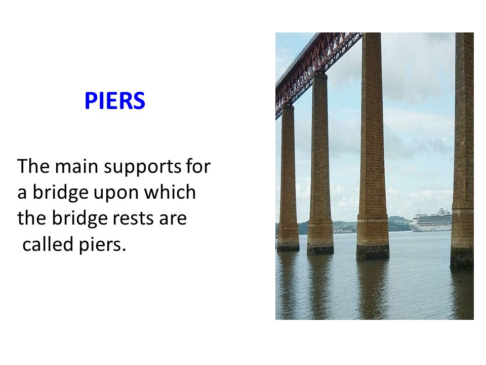 PIERS The main supports for a bridge upon which the bridge rests are