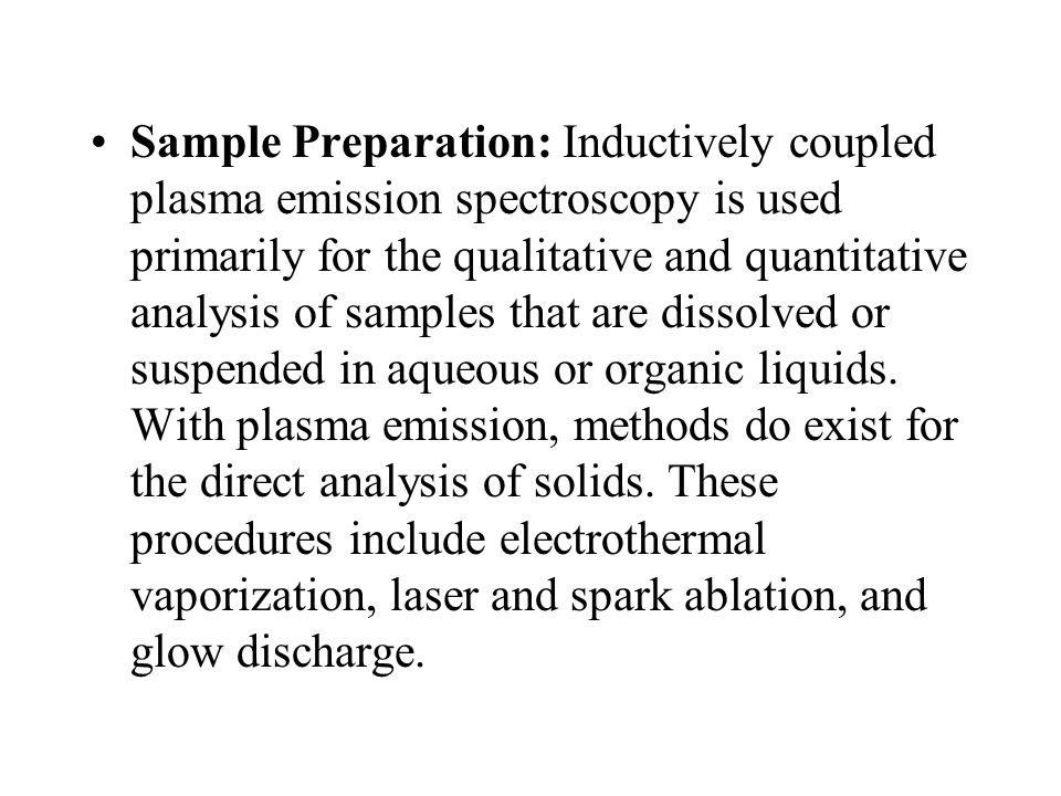 Sample Preparation: Inductively coupled plasma emission spectroscopy is used primarily for the qualitative and quantitative analysis of samples that are dissolved or suspended in aqueous or organic liquids.