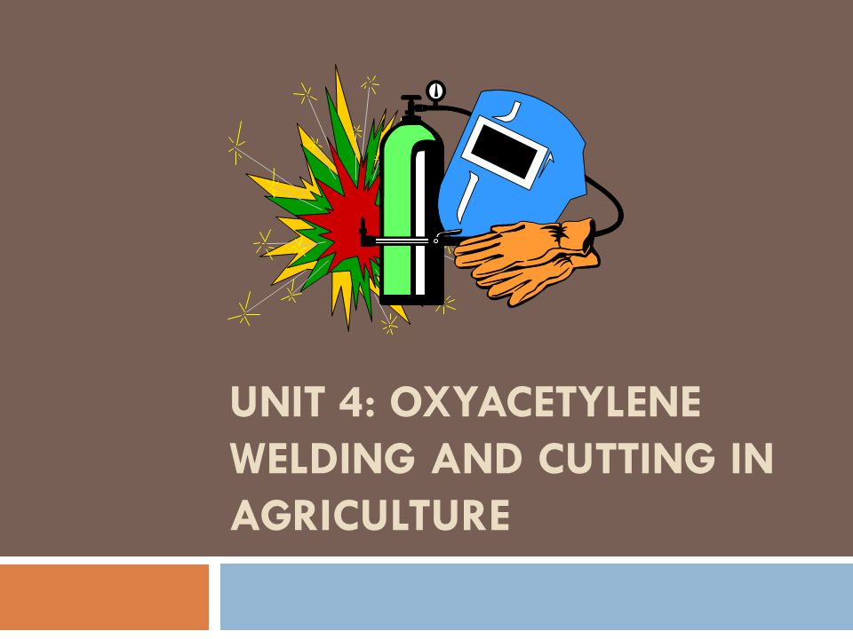 Unit 4: Oxyacetylene Welding and Cutting in Agriculture