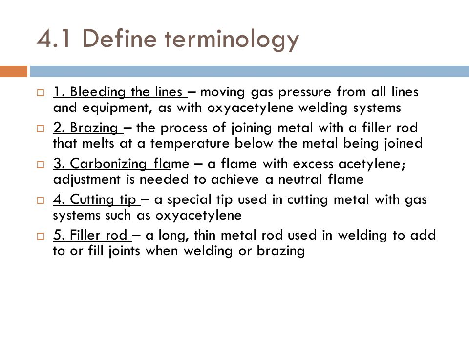 4.1 Define terminology 1. Bleeding the lines – moving gas pressure from all lines and equipment, as with oxyacetylene welding systems.