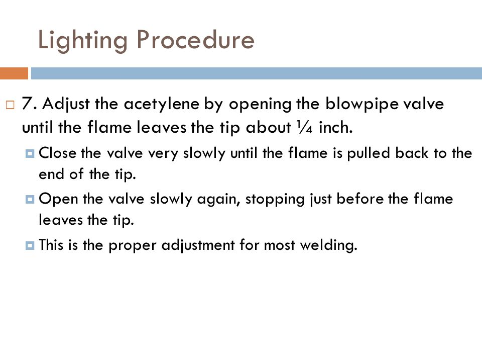 Lighting Procedure 7. Adjust the acetylene by opening the blowpipe valve until the flame leaves the tip about ¼ inch.