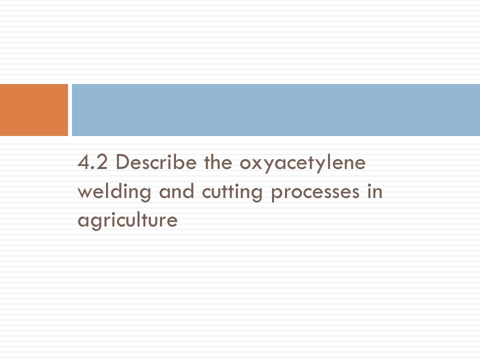 4.2 Describe the oxyacetylene welding and cutting processes in agriculture