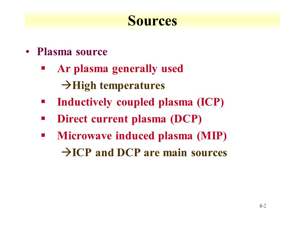Sources Plasma source Ar plasma generally used High temperatures