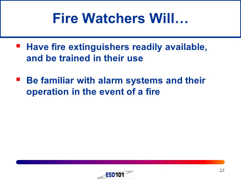 Fire Watchers Will… Have fire extinguishers readily available, and be trained in their use.