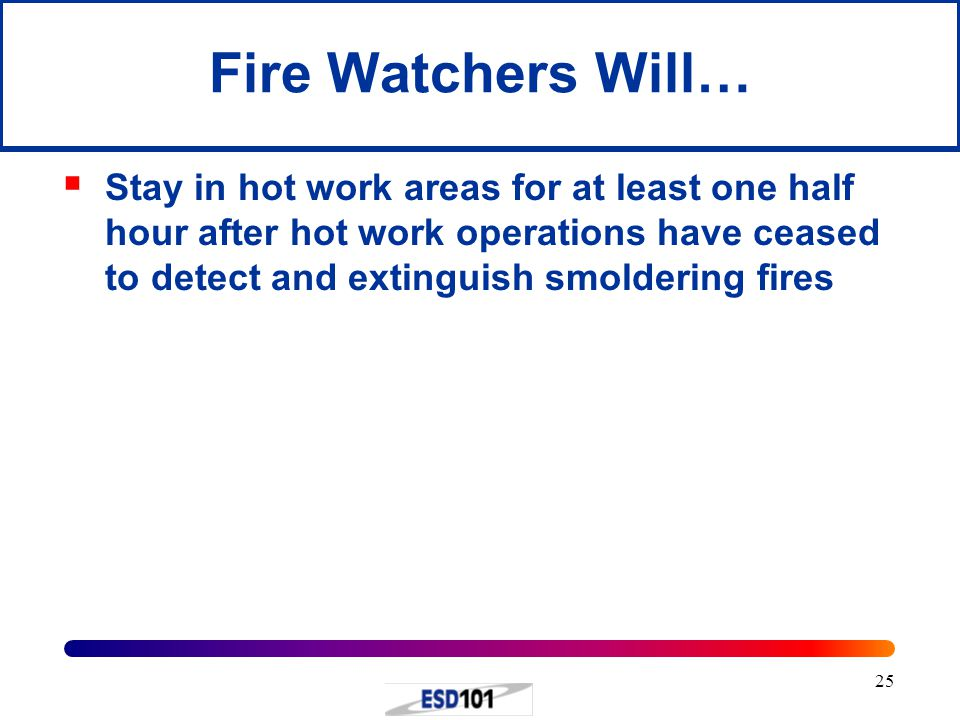 Fire Watchers Will… Stay in hot work areas for at least one half hour after hot work operations have ceased to detect and extinguish smoldering fires.