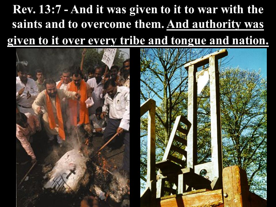 Rev. 13:7 - And it was given to it to war with the saints and to overcome them.