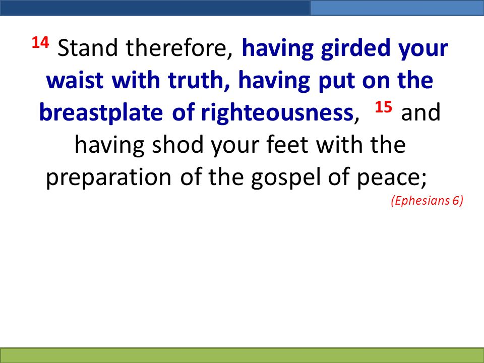 14 Stand therefore, having girded your waist with truth, having put on the breastplate of righteousness, 15 and having shod your feet with the preparation of the gospel of peace;